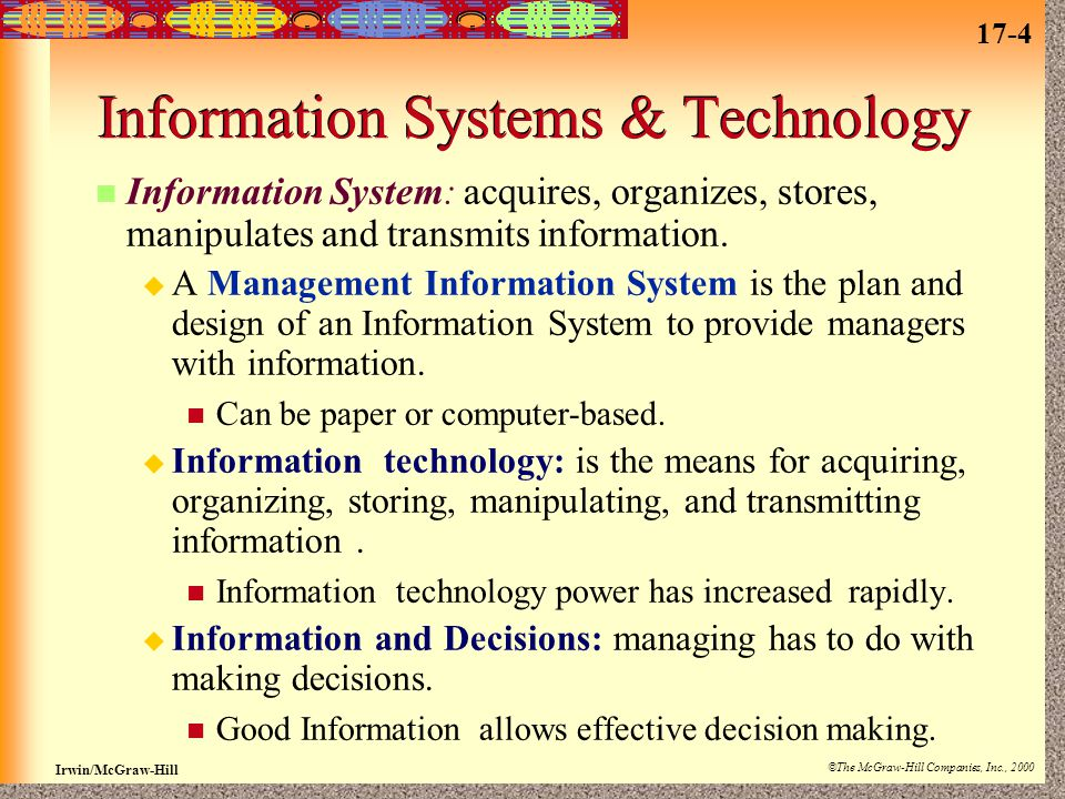 17-4 Irwin/McGraw-Hill ©The McGraw-Hill Companies, Inc., 2000 Information Systems & Technology Information System: acquires, organizes, stores, manipulates and transmits information.
