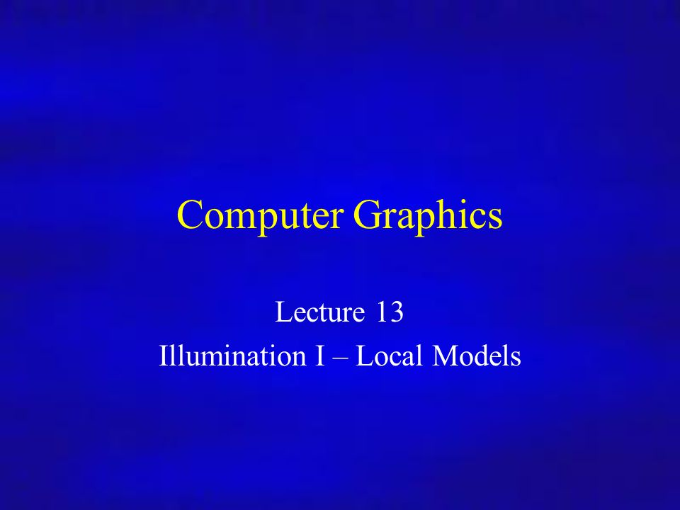 Computer Graphics Inf4/MSc Computer Graphics Lecture 13 Illumination I – Local Models