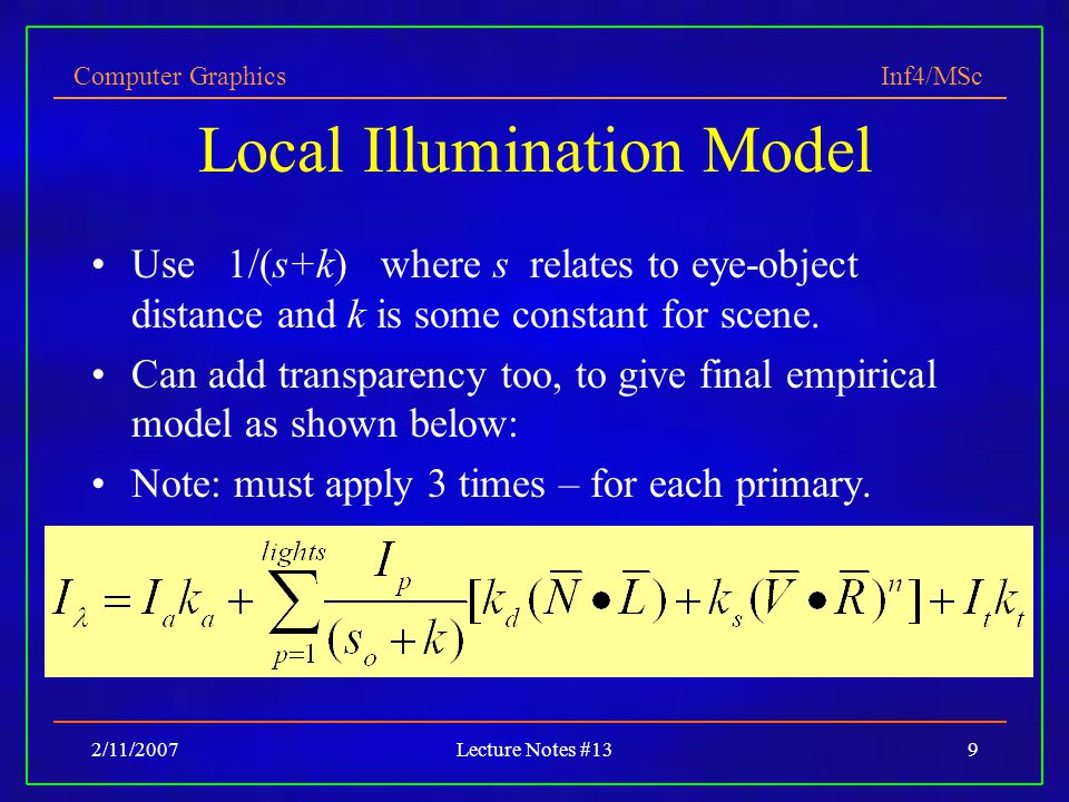 Computer Graphics Inf4/MSc 2/11/2007Lecture Notes #139 Local Illumination Model Use 1/(s+k) where s relates to eye-object distance and k is some constant for scene.