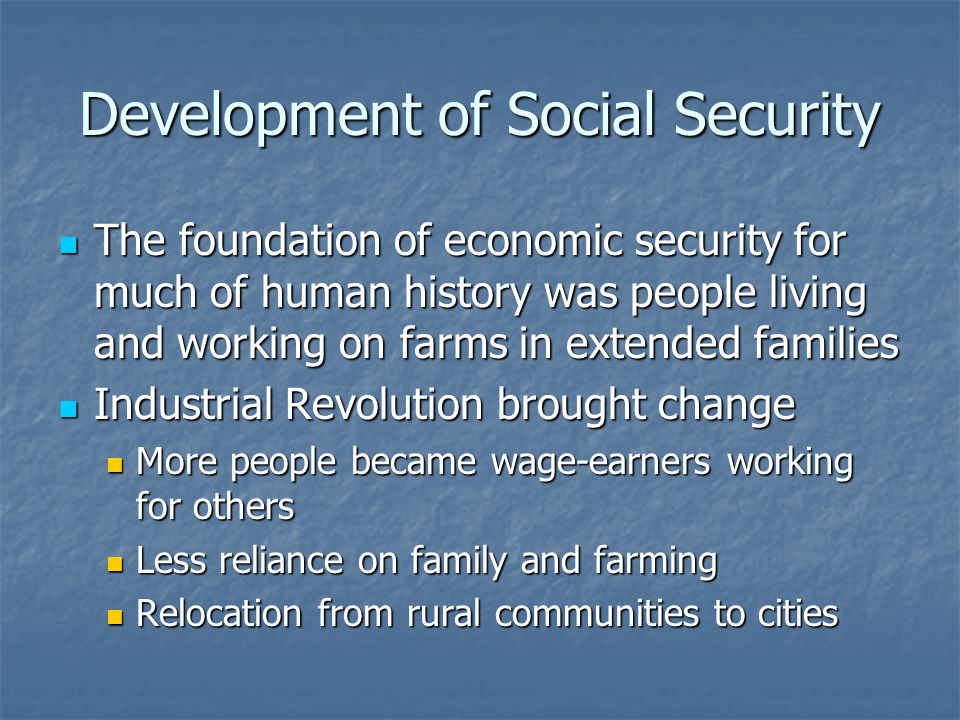 Development of Social Security The foundation of economic security for much of human history was people living and working on farms in extended families The foundation of economic security for much of human history was people living and working on farms in extended families Industrial Revolution brought change Industrial Revolution brought change More people became wage-earners working for others More people became wage-earners working for others Less reliance on family and farming Less reliance on family and farming Relocation from rural communities to cities Relocation from rural communities to cities