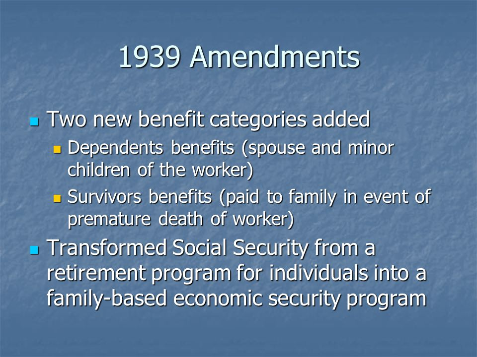 1939 Amendments Two new benefit categories added Two new benefit categories added Dependents benefits (spouse and minor children of the worker) Dependents benefits (spouse and minor children of the worker) Survivors benefits (paid to family in event of premature death of worker) Survivors benefits (paid to family in event of premature death of worker) Transformed Social Security from a retirement program for individuals into a family-based economic security program Transformed Social Security from a retirement program for individuals into a family-based economic security program