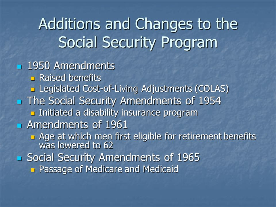 Additions and Changes to the Social Security Program 1950 Amendments 1950 Amendments Raised benefits Raised benefits Legislated Cost-of-Living Adjustments (COLAS) Legislated Cost-of-Living Adjustments (COLAS) The Social Security Amendments of 1954 The Social Security Amendments of 1954 Initiated a disability insurance program Initiated a disability insurance program Amendments of 1961 Amendments of 1961 Age at which men first eligible for retirement benefits was lowered to 62 Age at which men first eligible for retirement benefits was lowered to 62 Social Security Amendments of 1965 Social Security Amendments of 1965 Passage of Medicare and Medicaid Passage of Medicare and Medicaid