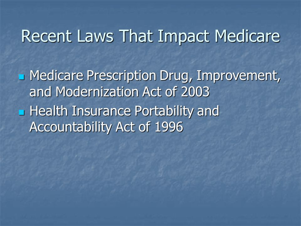 Recent Laws That Impact Medicare Medicare Prescription Drug, Improvement, and Modernization Act of 2003 Medicare Prescription Drug, Improvement, and Modernization Act of 2003 Health Insurance Portability and Accountability Act of 1996 Health Insurance Portability and Accountability Act of 1996