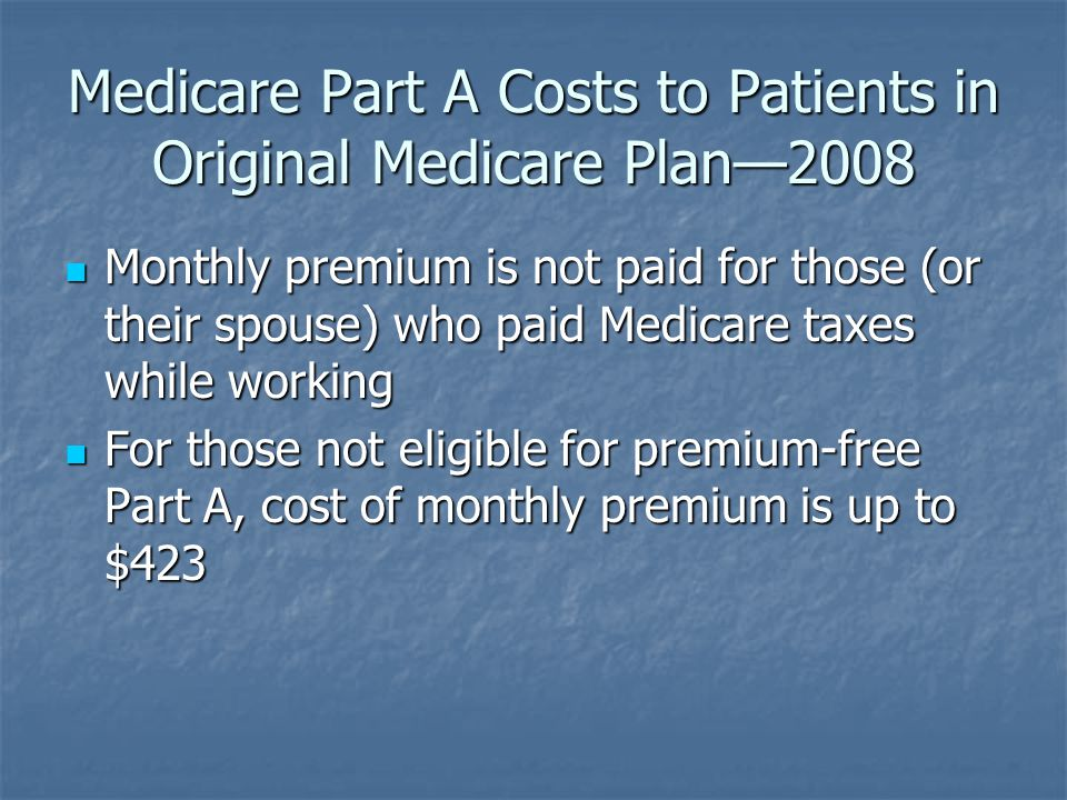 Medicare Part A Costs to Patients in Original Medicare Plan—2008 Monthly premium is not paid for those (or their spouse) who paid Medicare taxes while working Monthly premium is not paid for those (or their spouse) who paid Medicare taxes while working For those not eligible for premium-free Part A, cost of monthly premium is up to $423 For those not eligible for premium-free Part A, cost of monthly premium is up to $423