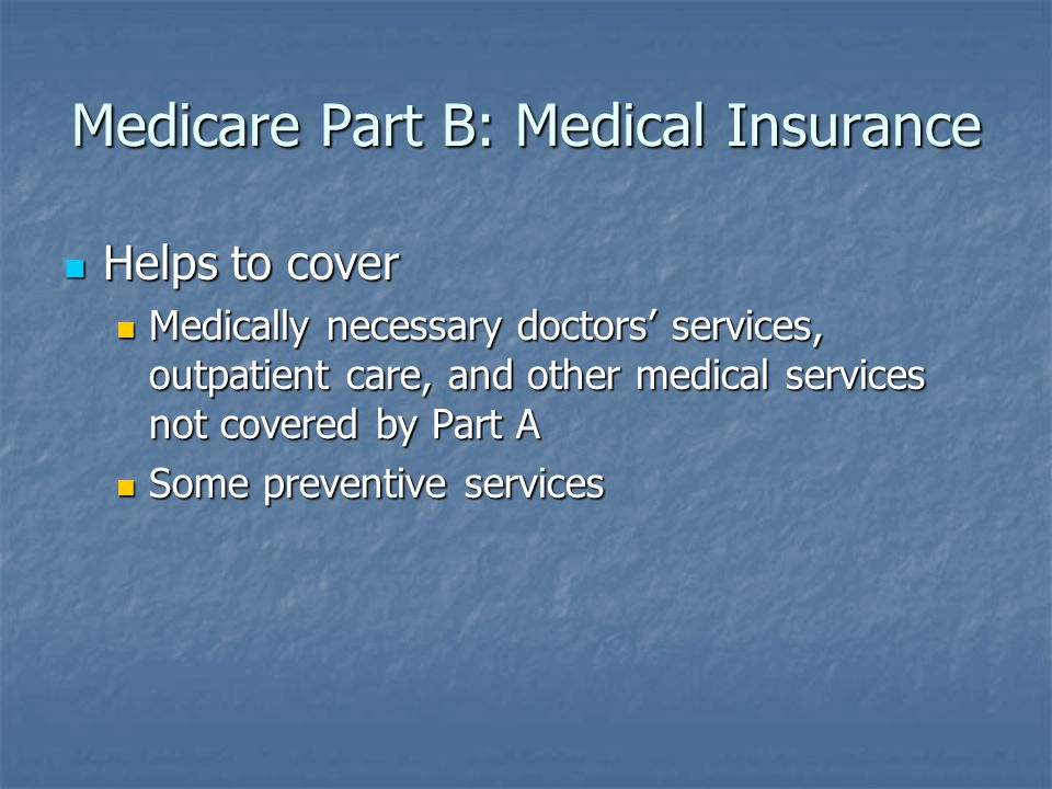 Medicare Part B: Medical Insurance Helps to cover Helps to cover Medically necessary doctors' services, outpatient care, and other medical services not covered by Part A Medically necessary doctors' services, outpatient care, and other medical services not covered by Part A Some preventive services Some preventive services