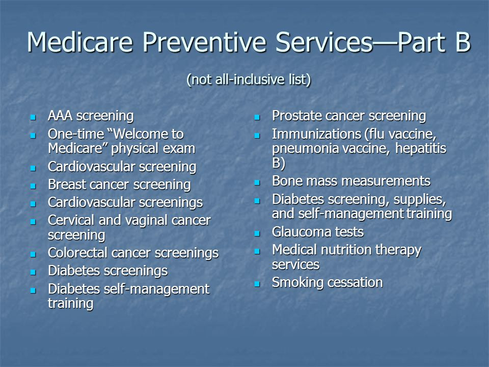 Medicare Preventive Services—Part B (not all-inclusive list) AAA screening AAA screening One-time Welcome to Medicare physical exam One-time Welcome to Medicare physical exam Cardiovascular screening Cardiovascular screening Breast cancer screening Breast cancer screening Cardiovascular screenings Cardiovascular screenings Cervical and vaginal cancer screening Cervical and vaginal cancer screening Colorectal cancer screenings Colorectal cancer screenings Diabetes screenings Diabetes screenings Diabetes self-management training Diabetes self-management training Prostate cancer screening Prostate cancer screening Immunizations (flu vaccine, pneumonia vaccine, hepatitis B) Immunizations (flu vaccine, pneumonia vaccine, hepatitis B) Bone mass measurements Bone mass measurements Diabetes screening, supplies, and self-management training Diabetes screening, supplies, and self-management training Glaucoma tests Glaucoma tests Medical nutrition therapy services Medical nutrition therapy services Smoking cessation Smoking cessation