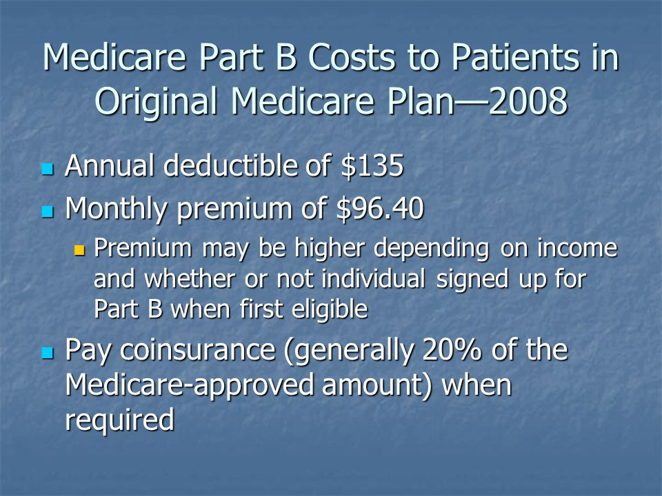 Medicare Part B Costs to Patients in Original Medicare Plan—2008 Annual deductible of $135 Annual deductible of $135 Monthly premium of $96.40 Monthly premium of $96.40 Premium may be higher depending on income and whether or not individual signed up for Part B when first eligible Premium may be higher depending on income and whether or not individual signed up for Part B when first eligible Pay coinsurance (generally 20% of the Medicare-approved amount) when required Pay coinsurance (generally 20% of the Medicare-approved amount) when required