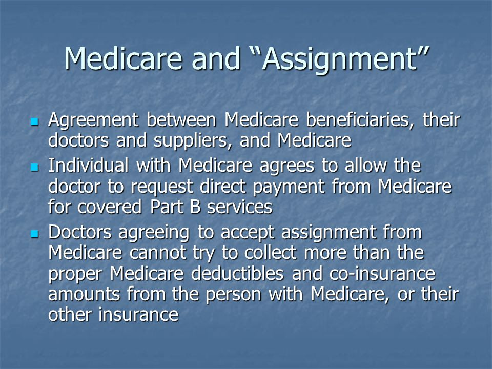 Medicare and Assignment Agreement between Medicare beneficiaries, their doctors and suppliers, and Medicare Agreement between Medicare beneficiaries, their doctors and suppliers, and Medicare Individual with Medicare agrees to allow the doctor to request direct payment from Medicare for covered Part B services Individual with Medicare agrees to allow the doctor to request direct payment from Medicare for covered Part B services Doctors agreeing to accept assignment from Medicare cannot try to collect more than the proper Medicare deductibles and co-insurance amounts from the person with Medicare, or their other insurance Doctors agreeing to accept assignment from Medicare cannot try to collect more than the proper Medicare deductibles and co-insurance amounts from the person with Medicare, or their other insurance