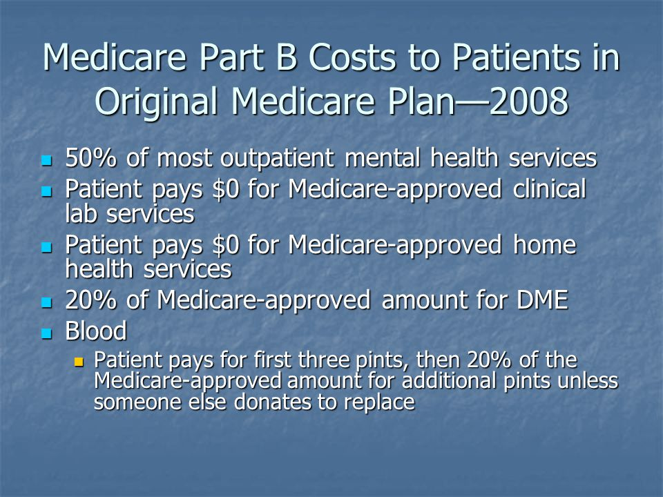 Medicare Part B Costs to Patients in Original Medicare Plan—2008 50% of most outpatient mental health services 50% of most outpatient mental health services Patient pays $0 for Medicare-approved clinical lab services Patient pays $0 for Medicare-approved clinical lab services Patient pays $0 for Medicare-approved home health services Patient pays $0 for Medicare-approved home health services 20% of Medicare-approved amount for DME 20% of Medicare-approved amount for DME Blood Blood Patient pays for first three pints, then 20% of the Medicare-approved amount for additional pints unless someone else donates to replace Patient pays for first three pints, then 20% of the Medicare-approved amount for additional pints unless someone else donates to replace