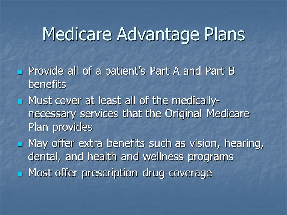 Medicare Advantage Plans Provide all of a patient's Part A and Part B benefits Provide all of a patient's Part A and Part B benefits Must cover at least all of the medically- necessary services that the Original Medicare Plan provides Must cover at least all of the medically- necessary services that the Original Medicare Plan provides May offer extra benefits such as vision, hearing, dental, and health and wellness programs May offer extra benefits such as vision, hearing, dental, and health and wellness programs Most offer prescription drug coverage Most offer prescription drug coverage