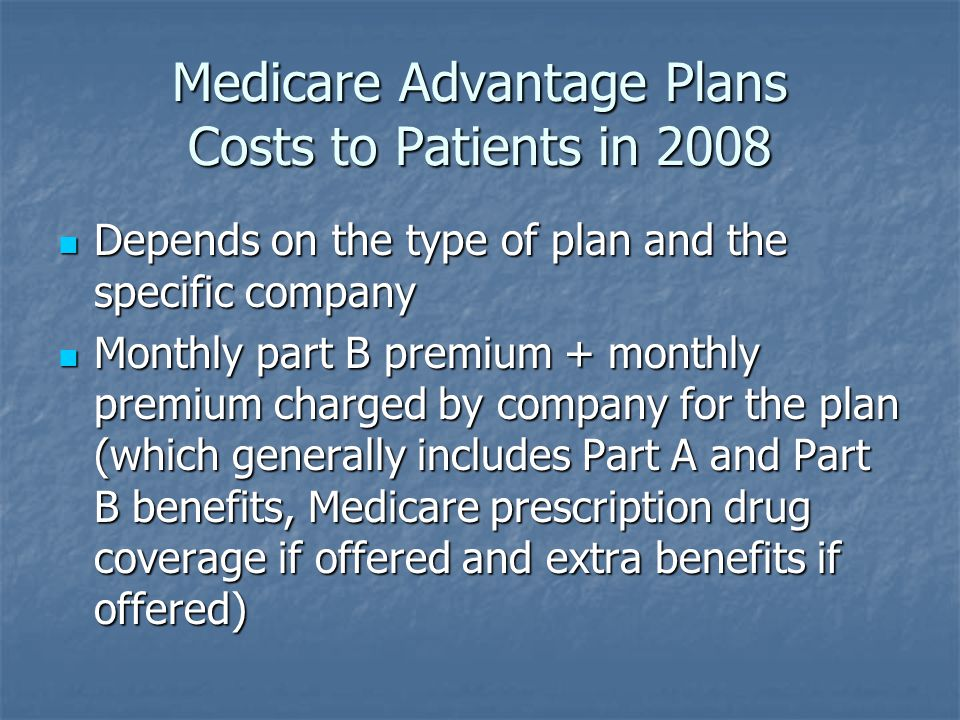 Medicare Advantage Plans Costs to Patients in 2008 Depends on the type of plan and the specific company Depends on the type of plan and the specific company Monthly part B premium + monthly premium charged by company for the plan (which generally includes Part A and Part B benefits, Medicare prescription drug coverage if offered and extra benefits if offered) Monthly part B premium + monthly premium charged by company for the plan (which generally includes Part A and Part B benefits, Medicare prescription drug coverage if offered and extra benefits if offered)