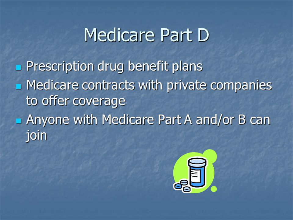Medicare Part D Prescription drug benefit plans Prescription drug benefit plans Medicare contracts with private companies to offer coverage Medicare contracts with private companies to offer coverage Anyone with Medicare Part A and/or B can join Anyone with Medicare Part A and/or B can join