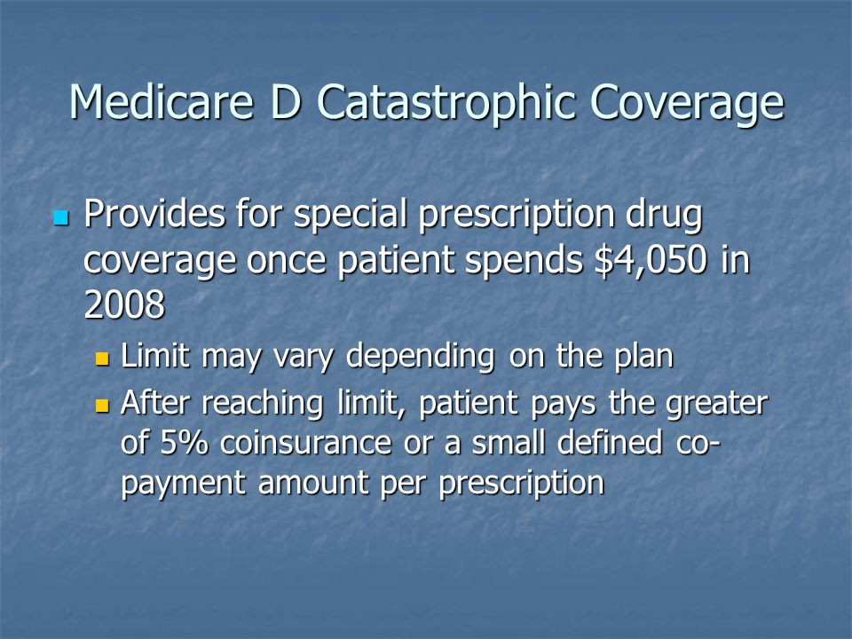 Medicare D Catastrophic Coverage Provides for special prescription drug coverage once patient spends $4,050 in 2008 Provides for special prescription drug coverage once patient spends $4,050 in 2008 Limit may vary depending on the plan Limit may vary depending on the plan After reaching limit, patient pays the greater of 5% coinsurance or a small defined co- payment amount per prescription After reaching limit, patient pays the greater of 5% coinsurance or a small defined co- payment amount per prescription