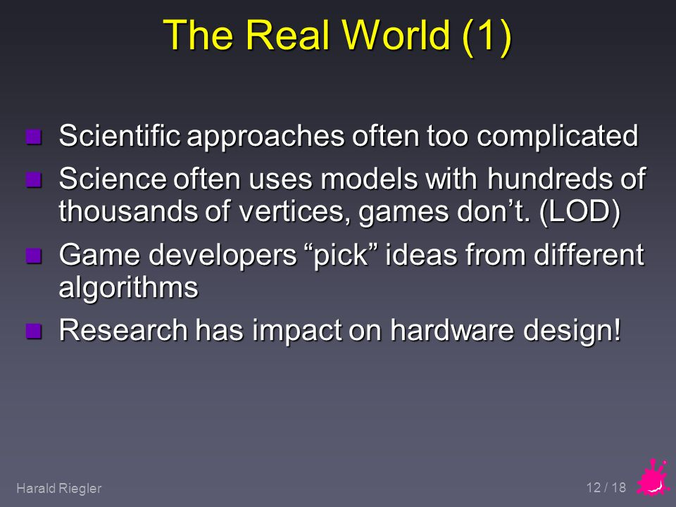 Harald Riegler 12 / 18 The Real World (1) n Scientific approaches often too complicated n Science often uses models with hundreds of thousands of vertices, games don't.