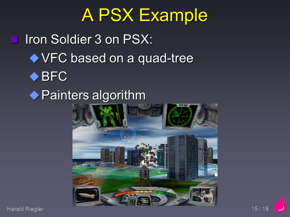 Harald Riegler 15 / 18 A PSX Example n Iron Soldier 3 on PSX: u VFC based on a quad-tree u BFC u Painters algorithm