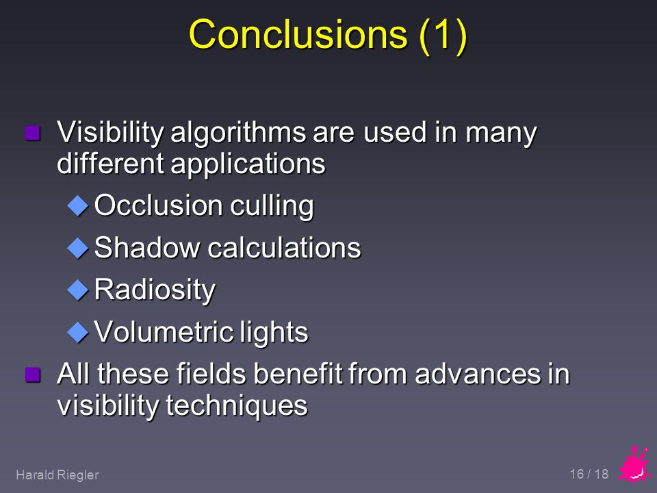 Harald Riegler 16 / 18 Conclusions (1) n Visibility algorithms are used in many different applications u Occlusion culling u Shadow calculations u Radiosity u Volumetric lights n All these fields benefit from advances in visibility techniques