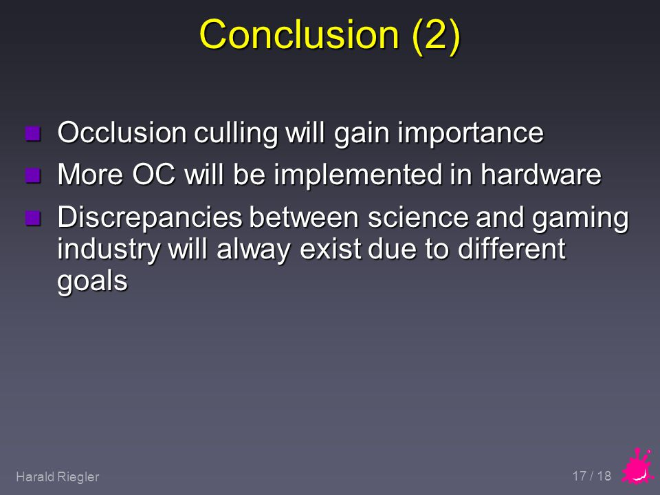 Harald Riegler 17 / 18 Conclusion (2) n Occlusion culling will gain importance n More OC will be implemented in hardware n Discrepancies between science and gaming industry will alway exist due to different goals