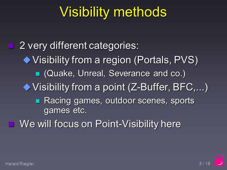 Harald Riegler 3 / 18 Visibility methods n 2 very different categories: u Visibility from a region (Portals, PVS) n (Quake, Unreal, Severance and co.) u Visibility from a point (Z-Buffer, BFC,...) n Racing games, outdoor scenes, sports games etc.