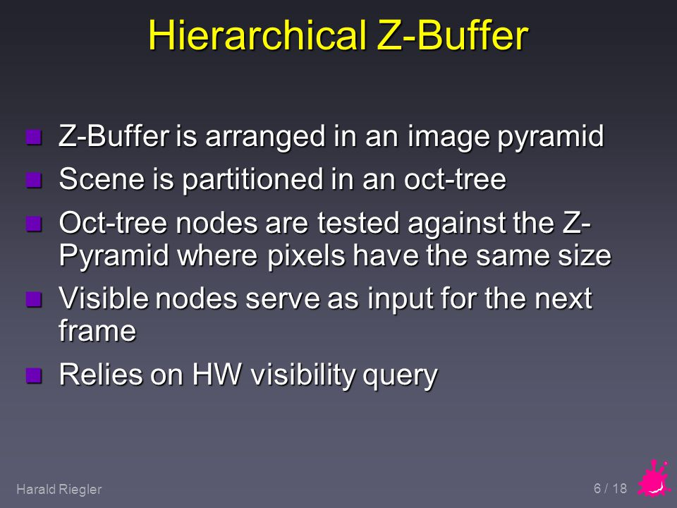Harald Riegler 6 / 18 Hierarchical Z-Buffer n Z-Buffer is arranged in an image pyramid n Scene is partitioned in an oct-tree n Oct-tree nodes are tested against the Z- Pyramid where pixels have the same size n Visible nodes serve as input for the next frame n Relies on HW visibility query