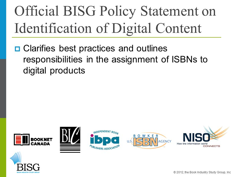 Official BISG Policy Statement on Identification of Digital Content  Clarifies best practices and outlines responsibilities in the assignment of ISBNs to digital products © 2012, the Book Industry Study Group, Inc