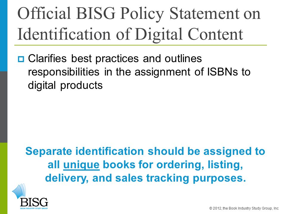Official BISG Policy Statement on Identification of Digital Content  Clarifies best practices and outlines responsibilities in the assignment of ISBNs to digital products Separate identification should be assigned to all unique books for ordering, listing, delivery, and sales tracking purposes.