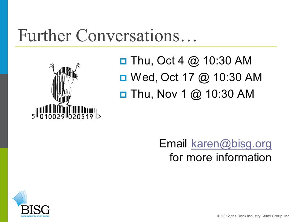 Further Conversations…  Thu, Oct 4 @ 10:30 AM  Wed, Oct 17 @ 10:30 AM  Thu, Nov 1 @ 10:30 AM Email karen@bisg.org for more informationkaren@bisg.org © 2012, the Book Industry Study Group, Inc