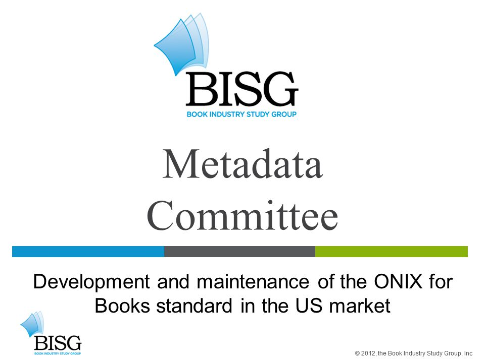 Metadata Committee Development and maintenance of the ONIX for Books standard in the US market © 2012, the Book Industry Study Group, Inc