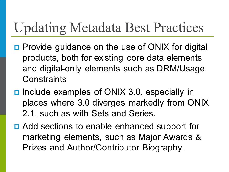 Updating Metadata Best Practices  Provide guidance on the use of ONIX for digital products, both for existing core data elements and digital-only elements such as DRM/Usage Constraints  Include examples of ONIX 3.0, especially in places where 3.0 diverges markedly from ONIX 2.1, such as with Sets and Series.