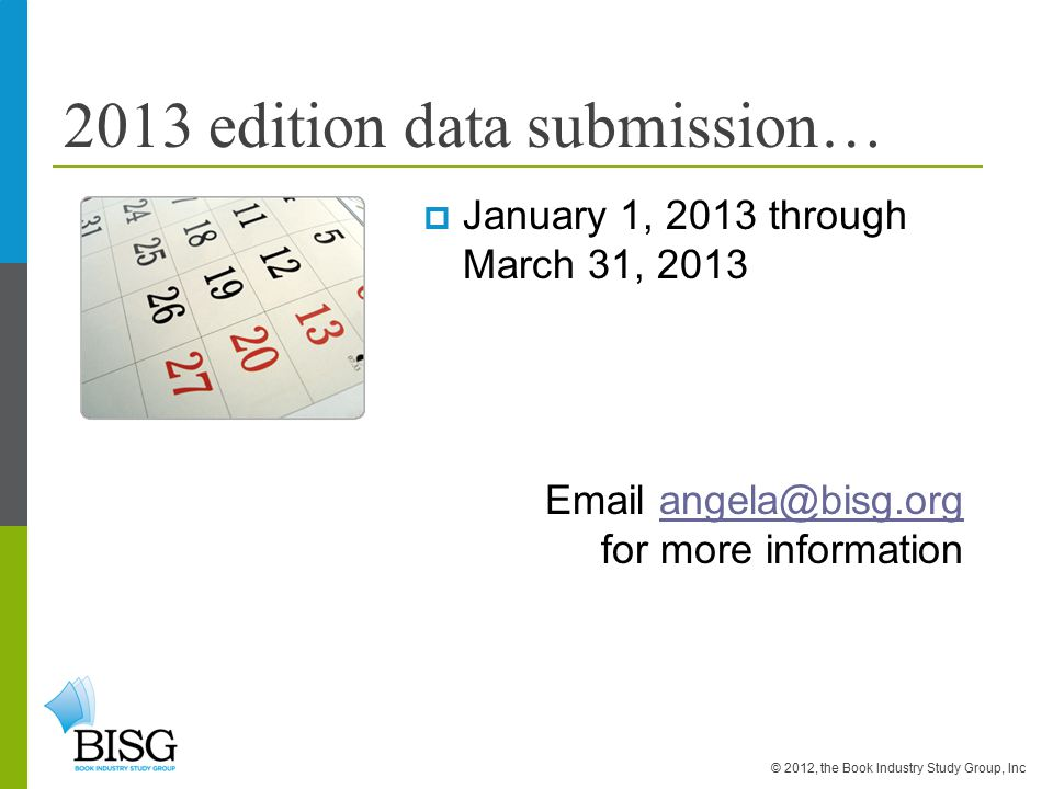 2013 edition data submission…  January 1, 2013 through March 31, 2013 Email angela@bisg.org for more informationangela@bisg.org © 2012, the Book Industry Study Group, Inc