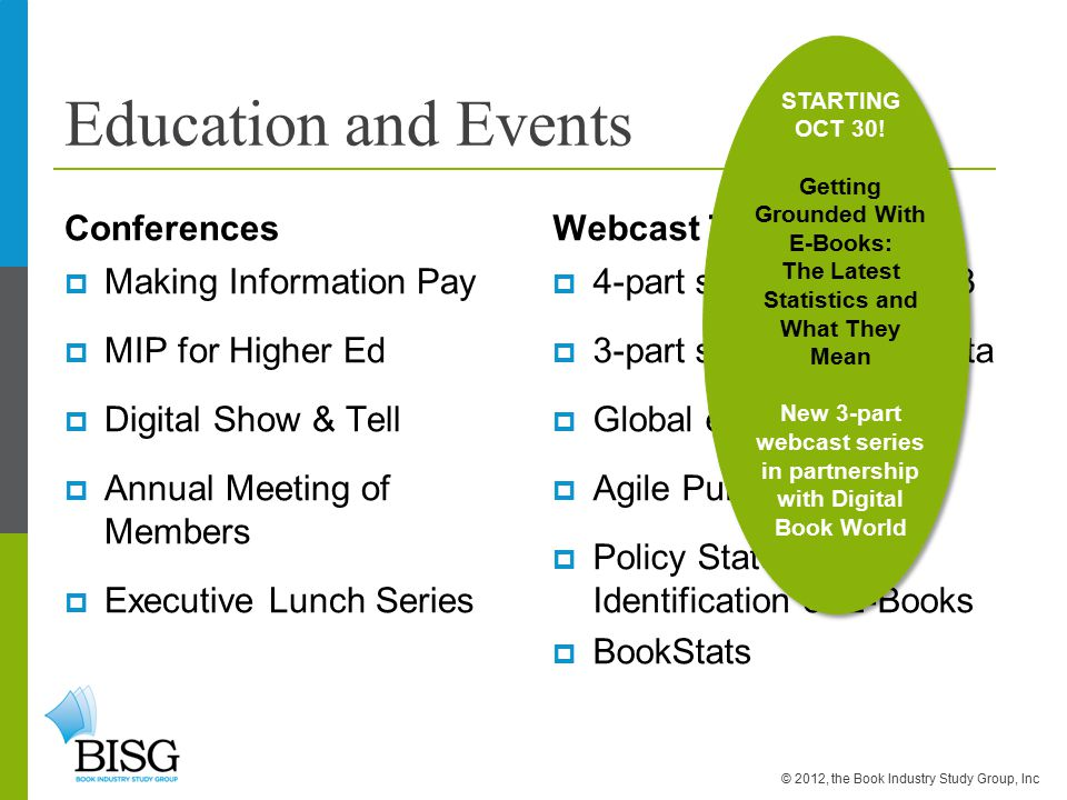 Education and Events Conferences  Making Information Pay  MIP for Higher Ed  Digital Show & Tell  Annual Meeting of Members  Executive Lunch Series Webcast Topics  4-part series on EPUB 3  3-part series on Metadata  Global eBook Monitor  Agile Publishing  Policy Statement on Identification of E-Books  BookStats © 2012, the Book Industry Study Group, Inc STARTING OCT 30.