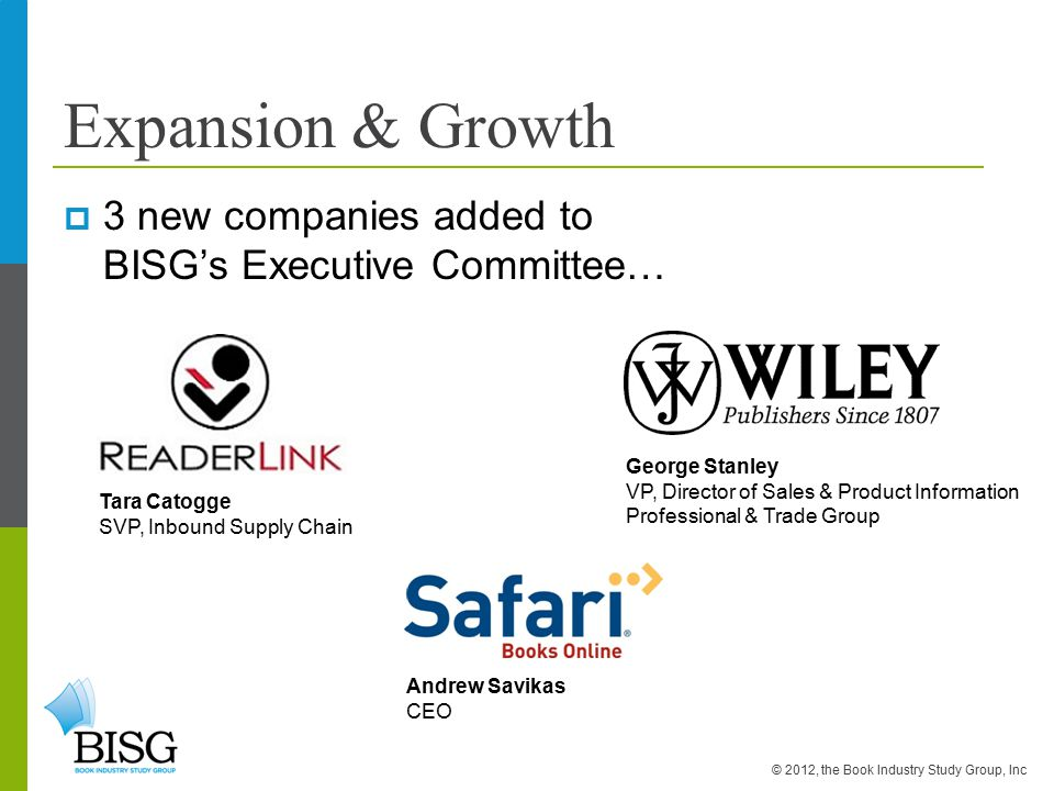 Expansion & Growth  3 new companies added to BISG's Executive Committee… © 2012, the Book Industry Study Group, Inc Tara Catogge SVP, Inbound Supply Chain Andrew Savikas CEO George Stanley VP, Director of Sales & Product Information Professional & Trade Group