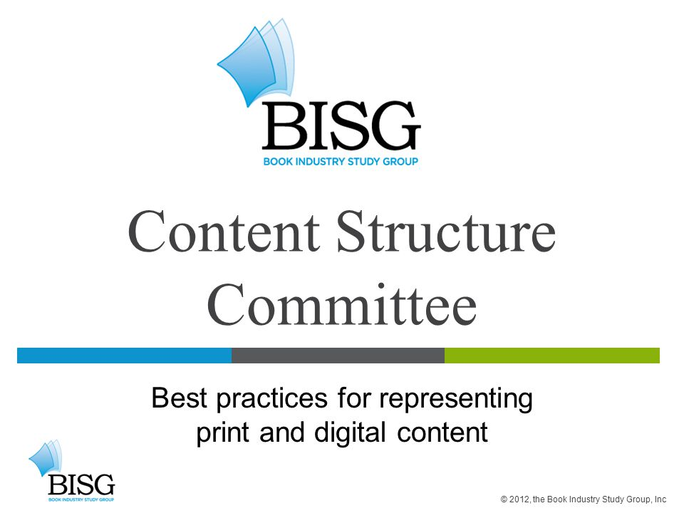 Content Structure Committee Best practices for representing print and digital content © 2012, the Book Industry Study Group, Inc