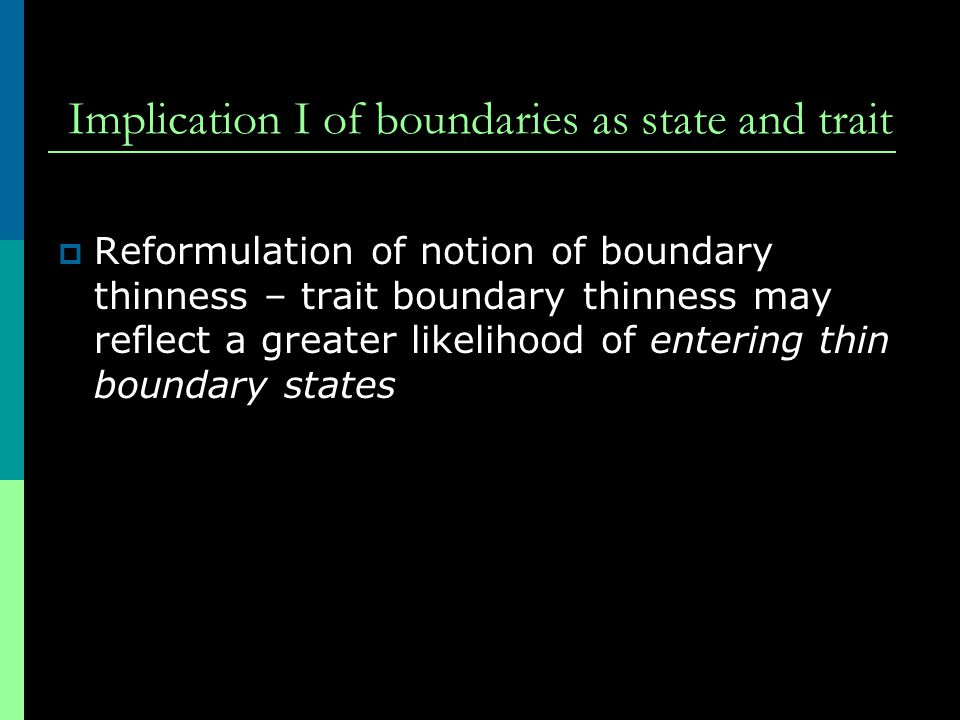 Implication I of boundaries as state and trait  Reformulation of notion of boundary thinness – trait boundary thinness may reflect a greater likeliho