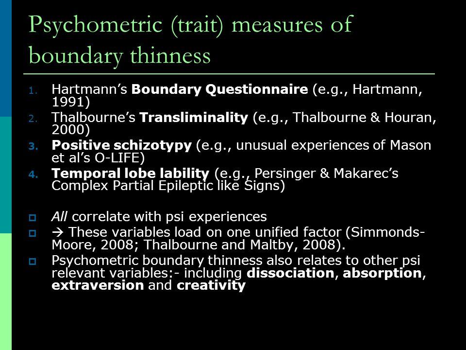 Psychometric (trait) measures of boundary thinness 1. Hartmann's Boundary Questionnaire (e.g., Hartmann, 1991) 2. Thalbourne's Transliminality (e.g.,