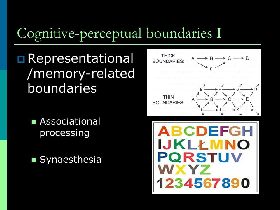 Cognitive-perceptual boundaries I  Representational /memory-related boundaries Associational processing Synaesthesia