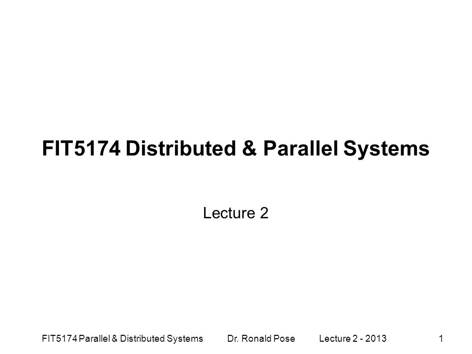 FIT5174 Distributed & Parallel Systems Lecture 2 FIT5174 Parallel & Distributed Systems Dr. Ronald Pose Lecture 2 - 20131