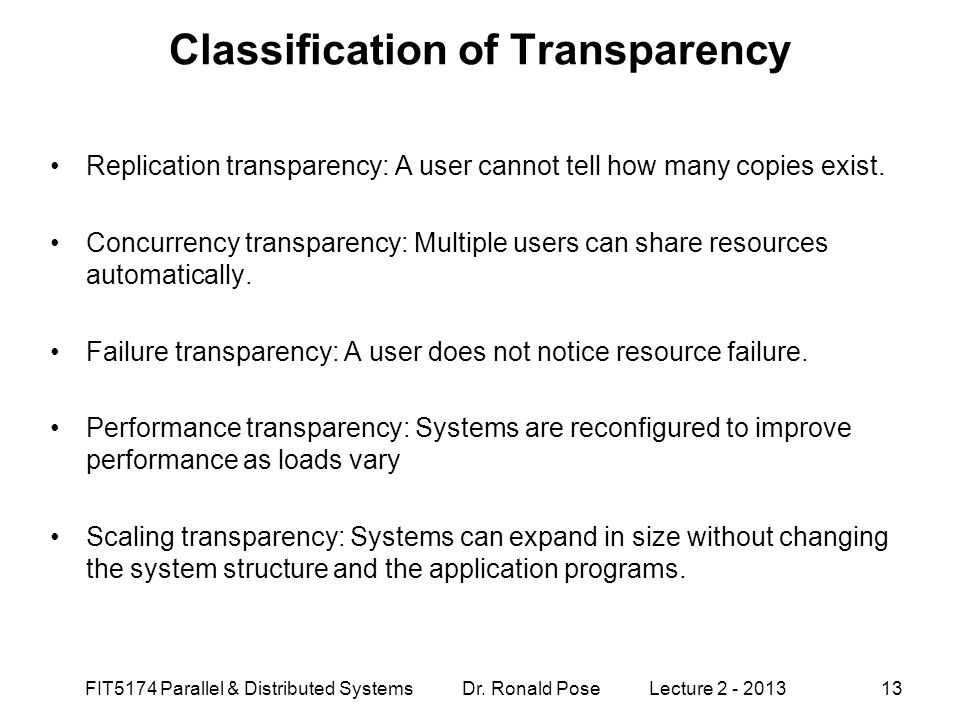 FIT5174 Parallel & Distributed Systems Dr. Ronald Pose Lecture 2 - 201313 Classification of Transparency Replication transparency: A user cannot tell