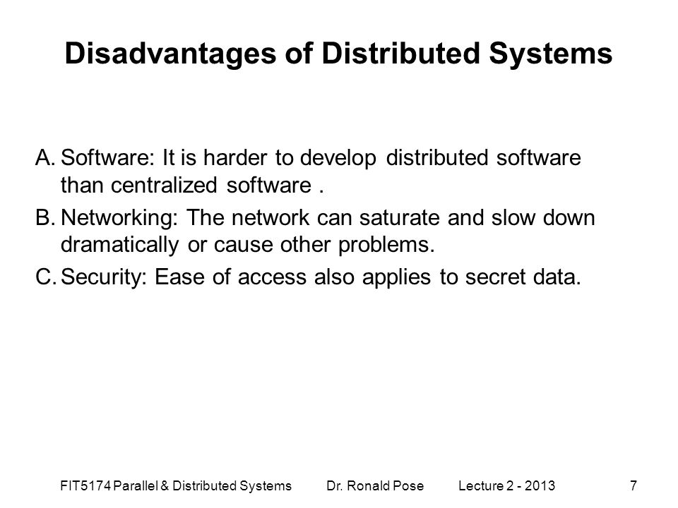 Disadvantages of Distributed Systems A.Software: It is harder to develop distributed software than centralized software. B.Networking: The network can