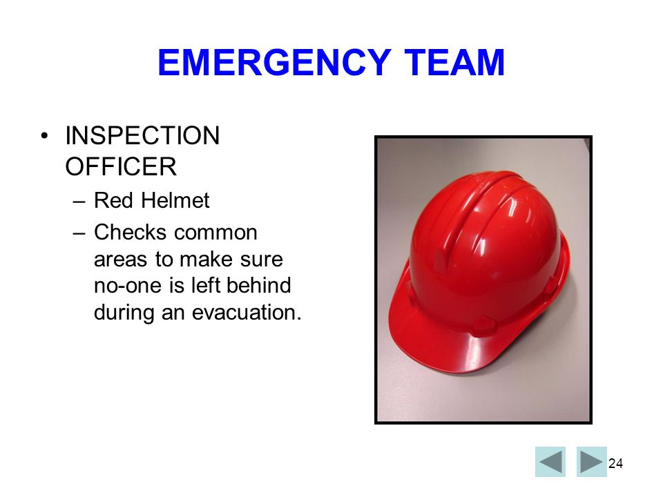 23 EMERGENCY TEAM ESCORT OFFICER –Red Helmet –When instructed, ensures personnel vacate their work area and assemble at the fire stairs in a calm and orderly manner.