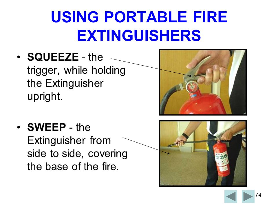 73 USING PORTABLE FIRE EXTINGUISHERS The Acronym is PASS PULL - the Pin AIM - the Nozzle at the base of the Fire