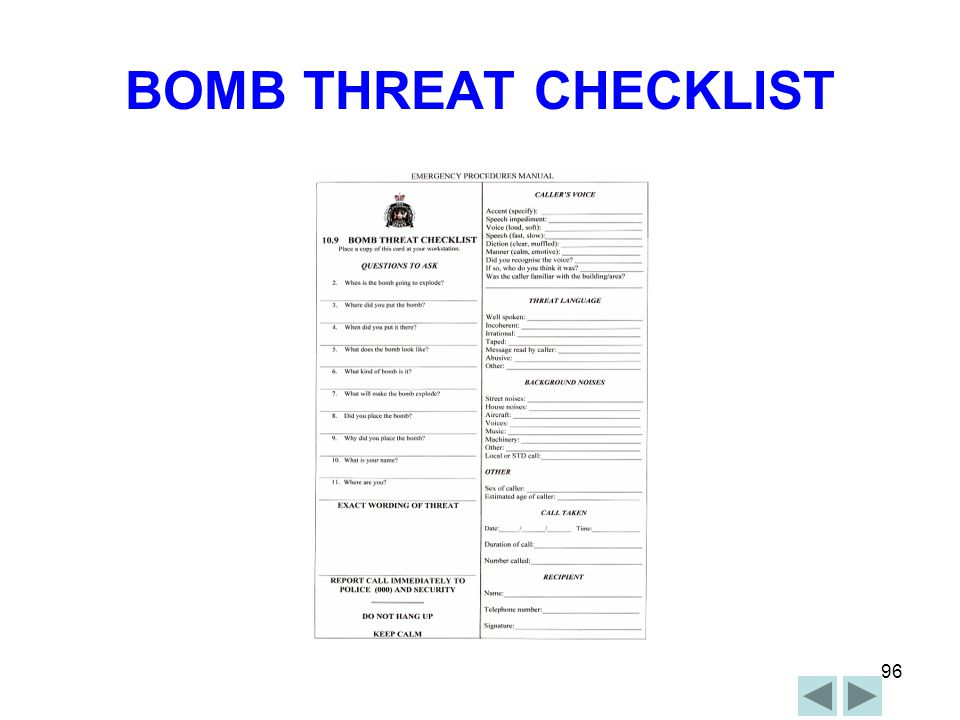 95 TELEPHONE BOMB THREAT Staff to notify Section / Departmental Head / ZW Staff member to complete Bomb Threat Report Form and keep the caller on the line Staff member to remember- DO NOT HANG UP AT END OF CALL ZW to direct ECO and staff to search own work area, if deemed necessary DZW to inform Chief Warden with full details If any suspicious object is found- DO NOT TOUCH – REPORT IT ZW to evacuate area if necessary Await arrival of Security, Police and / or Emergency Services