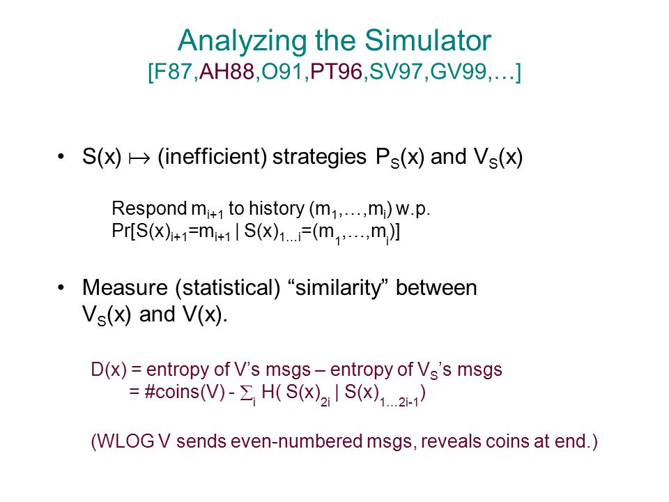 Analyzing the Simulator [F87,AH88,O91,PT96,SV97,GV99,…] S(x)  (inefficient) strategies P S (x) and V S (x) Respond m i+1 to history (m 1,…,m i ) w.p.