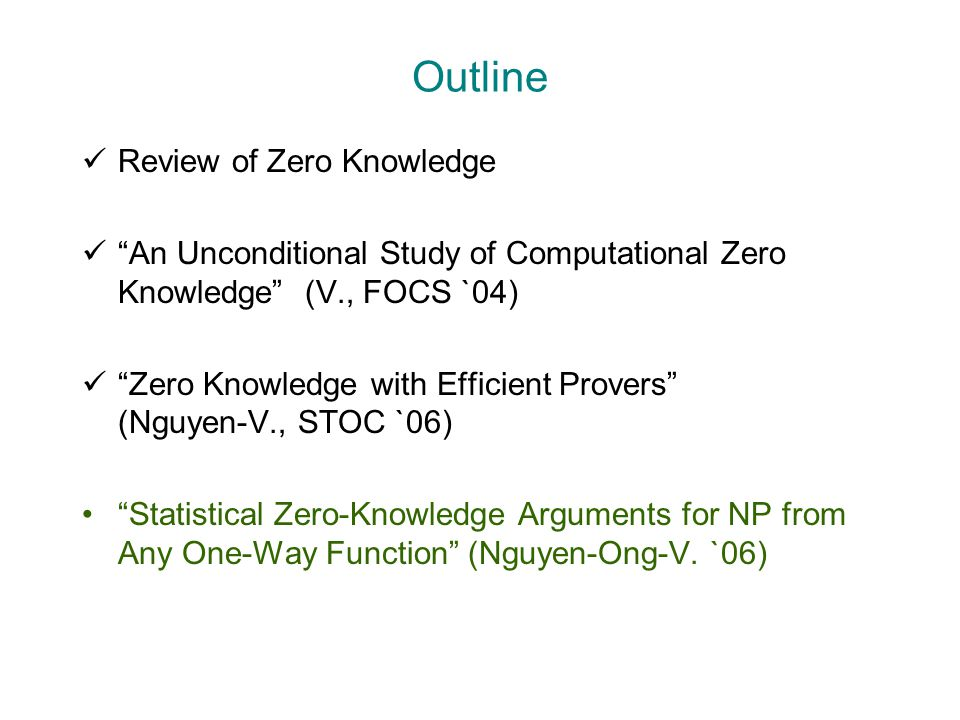 Outline Review of Zero Knowledge An Unconditional Study of Computational Zero Knowledge (V., FOCS `04) Zero Knowledge with Efficient Provers (Nguyen-V., STOC `06) Statistical Zero-Knowledge Arguments for NP from Any One-Way Function (Nguyen-Ong-V.