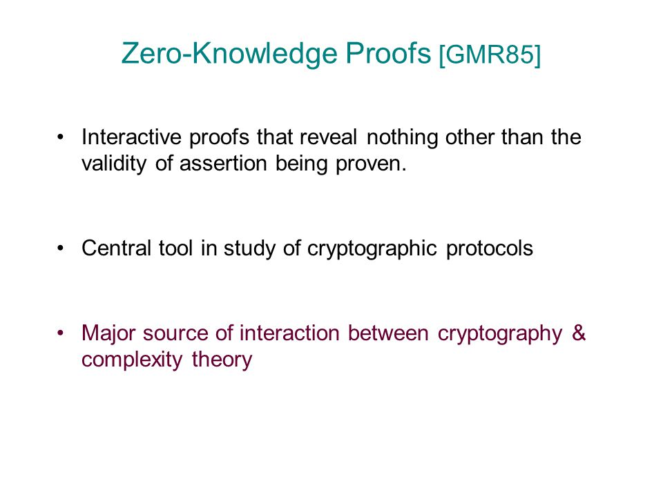 Zero-Knowledge Proofs [GMR85] Interactive proofs that reveal nothing other than the validity of assertion being proven. Central tool in study of crypt
