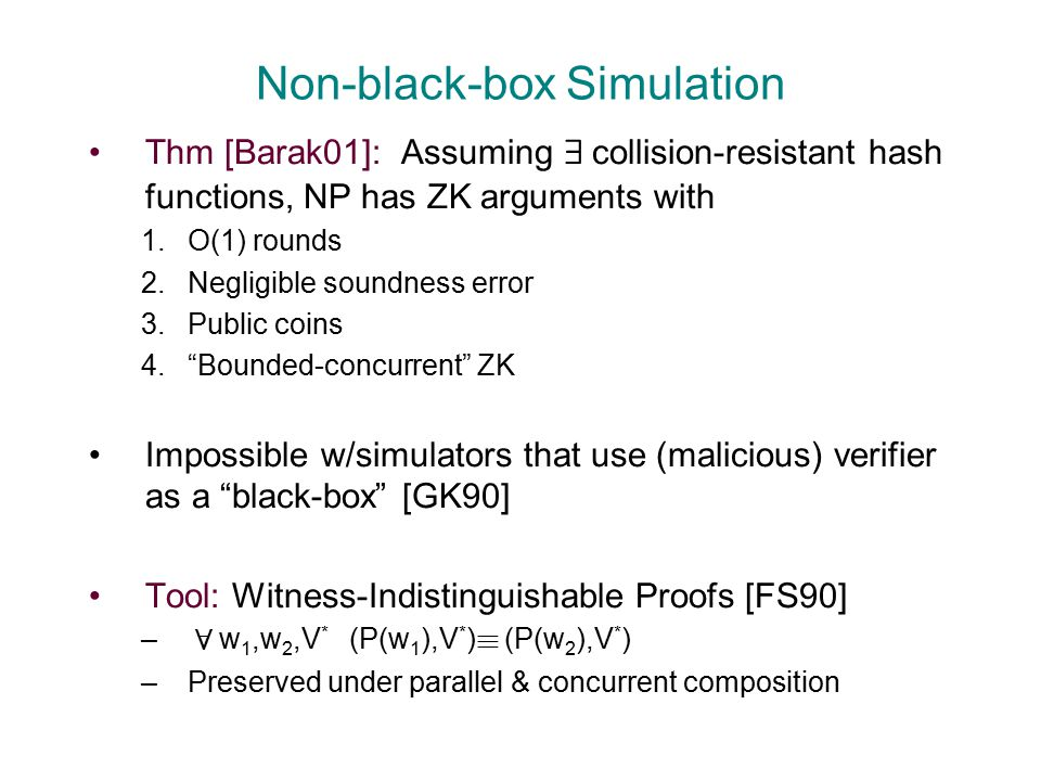 Non-black-box Simulation Thm [Barak01]: Assuming 9 collision-resistant hash functions, NP has ZK arguments with 1.O(1) rounds 2.Negligible soundness error 3.Public coins 4. Bounded-concurrent ZK Impossible w/simulators that use (malicious) verifier as a black-box [GK90] Tool: Witness-Indistinguishable Proofs [FS90] – 8 w 1,w 2,V * (P(w 1 ),V * ) ´ (P(w 2 ),V * ) –Preserved under parallel & concurrent composition