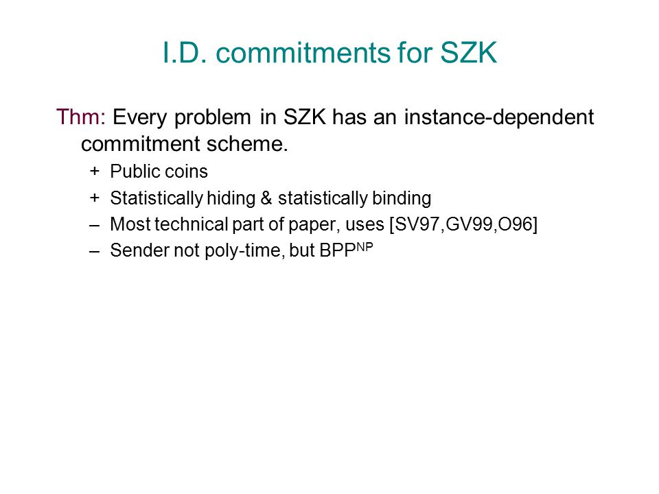I.D. commitments for SZK Thm: Every problem in SZK has an instance-dependent commitment scheme. +Public coins +Statistically hiding & statistically bi