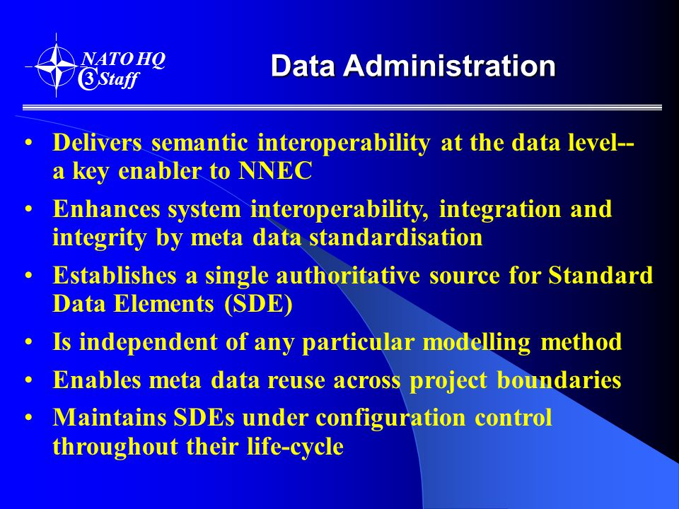 Data Administration NATO HQ C 3 Staff Delivers semantic interoperability at the data level-- a key enabler to NNEC Enhances system interoperability, integration and integrity by meta data standardisation Establishes a single authoritative source for Standard Data Elements (SDE) Is independent of any particular modelling method Enables meta data reuse across project boundaries Maintains SDEs under configuration control throughout their life-cycle