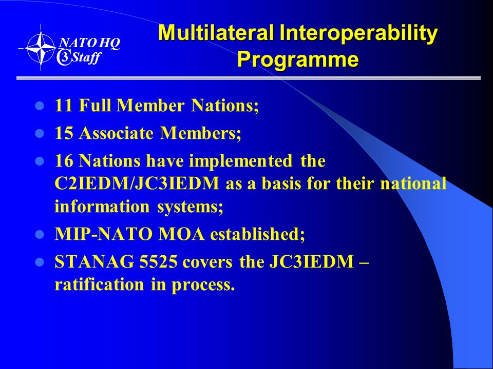 Multilateral Interoperability Programme 11 Full Member Nations; 15 Associate Members; 16 Nations have implemented the C2IEDM/JC3IEDM as a basis for their national information systems; MIP-NATO MOA established; STANAG 5525 covers the JC3IEDM – ratification in process.