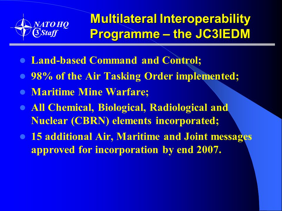 Multilateral Interoperability Programme – the JC3IEDM Land-based Command and Control; 98% of the Air Tasking Order implemented; Maritime Mine Warfare; All Chemical, Biological, Radiological and Nuclear (CBRN) elements incorporated; 15 additional Air, Maritime and Joint messages approved for incorporation by end 2007.