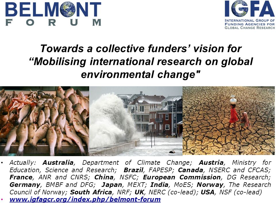 Towards a collective funders' vision for Mobilising international research on global environmental change Actually: Australia, Department of Climate Change; Austria, Ministry for Education, Science and Research; Brazil, FAPESP; Canada, NSERC and CFCAS; France, ANR and CNRS; China, NSFC; European Commission, DG Research; Germany, BMBF and DFG; Japan, MEXT; India, MoES; Norway, The Research Council of Norway; South Africa, NRF; UK, NERC (co-lead); USA, NSF (co-lead) www.igfagcr.org/index.php/belmont-forum